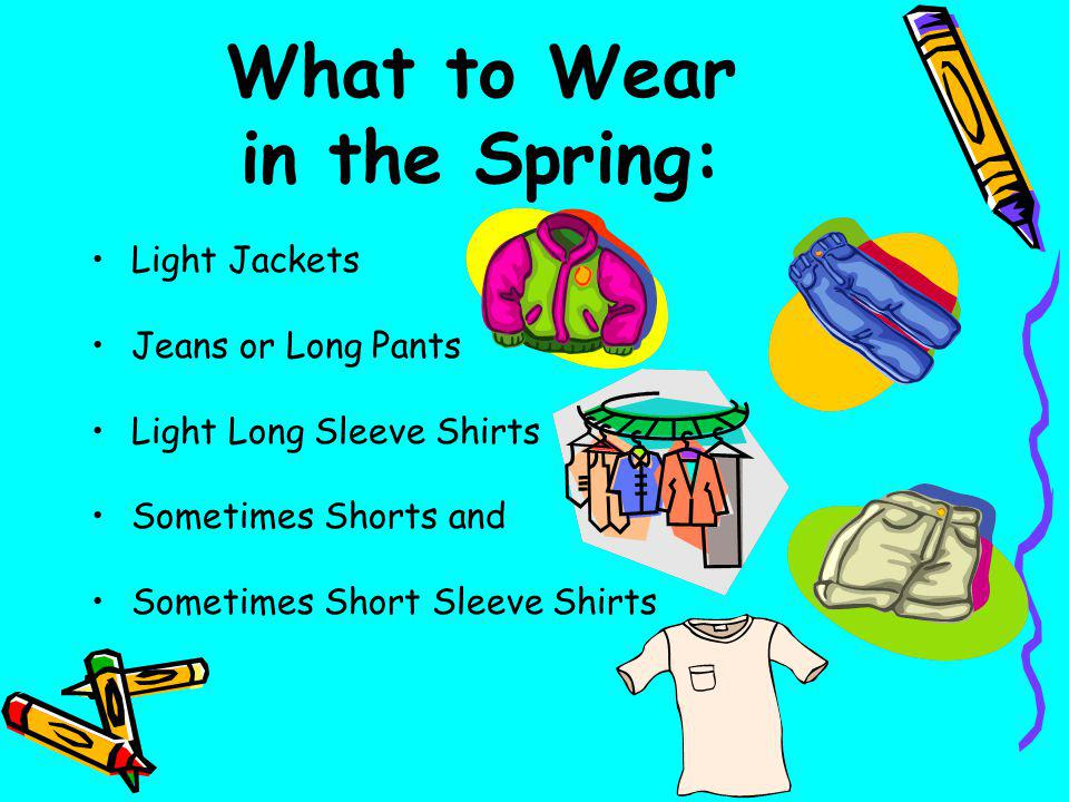 What to Wear in the Spring: Light Jackets Jeans or Long Pants Light Long Sleeve Shirts Sometimes Shorts and Sometimes Short Sleeve Shirts