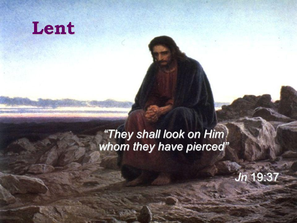 Lent They shall look on Him whom they have pierced Jn 19:37