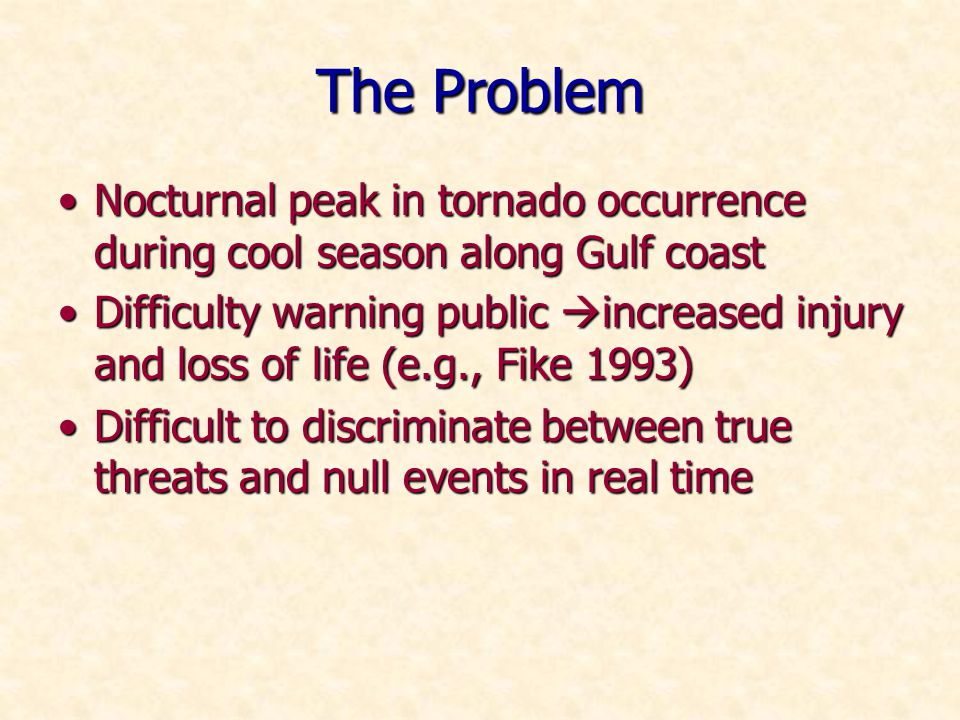 The Problem Nocturnal peak in tornado occurrence during cool season along Gulf coastNocturnal peak in tornado occurrence during cool season along Gulf coast Difficulty warning public increased injury and loss of life (e.g., Fike 1993)Difficulty warning public increased injury and loss of life (e.g., Fike 1993) Difficult to discriminate between true threats and null events in real timeDifficult to discriminate between true threats and null events in real time