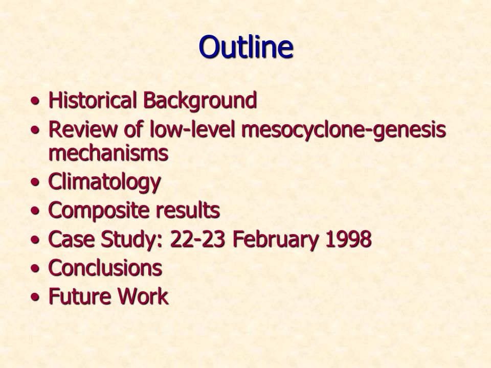 Outline Historical BackgroundHistorical Background Review of low-level mesocyclone-genesis mechanismsReview of low-level mesocyclone-genesis mechanisms ClimatologyClimatology Composite resultsComposite results Case Study: 22-23 February 1998Case Study: 22-23 February 1998 ConclusionsConclusions Future WorkFuture Work