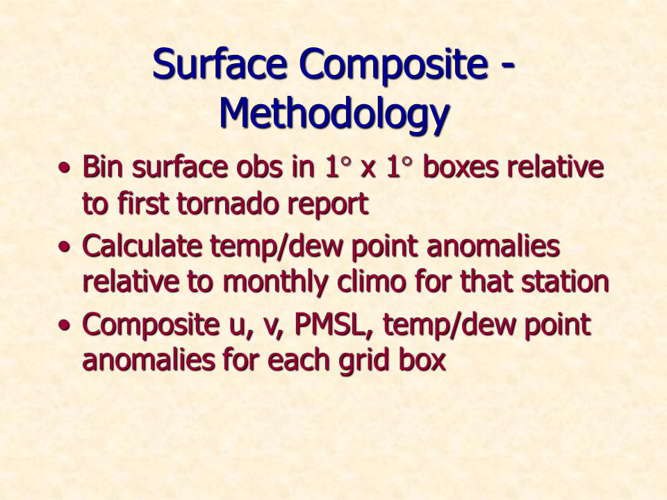 Surface Composite - Methodology Bin surface obs in 1° x 1° boxes relative to first tornado reportBin surface obs in 1° x 1° boxes relative to first tornado report Calculate temp/dew point anomalies relative to monthly climo for that stationCalculate temp/dew point anomalies relative to monthly climo for that station Composite u, v, PMSL, temp/dew point anomalies for each grid boxComposite u, v, PMSL, temp/dew point anomalies for each grid box