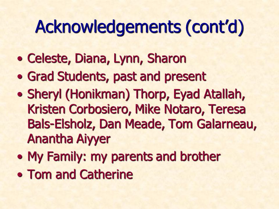 Acknowledgements (contd) Celeste, Diana, Lynn, SharonCeleste, Diana, Lynn, Sharon Grad Students, past and presentGrad Students, past and present Sheryl (Honikman) Thorp, Eyad Atallah, Kristen Corbosiero, Mike Notaro, Teresa Bals-Elsholz, Dan Meade, Tom Galarneau, Anantha AiyyerSheryl (Honikman) Thorp, Eyad Atallah, Kristen Corbosiero, Mike Notaro, Teresa Bals-Elsholz, Dan Meade, Tom Galarneau, Anantha Aiyyer My Family: my parents and brotherMy Family: my parents and brother Tom and CatherineTom and Catherine