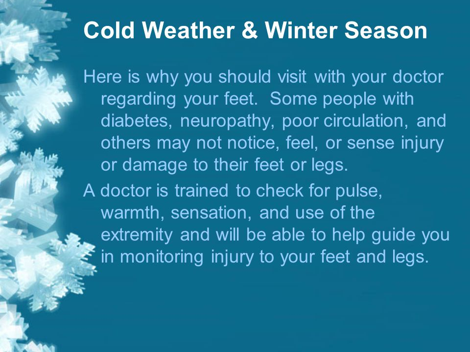 Cold Weather & Winter Season Are you diabetic, do you have neuropathy, or poor circulation in your legs and feet? If so, then please schedule a visit