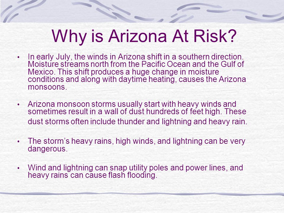 Why is Arizona At Risk? In early July, the winds in Arizona shift in a southern direction. Moisture streams north from the Pacific Ocean and the Gulf