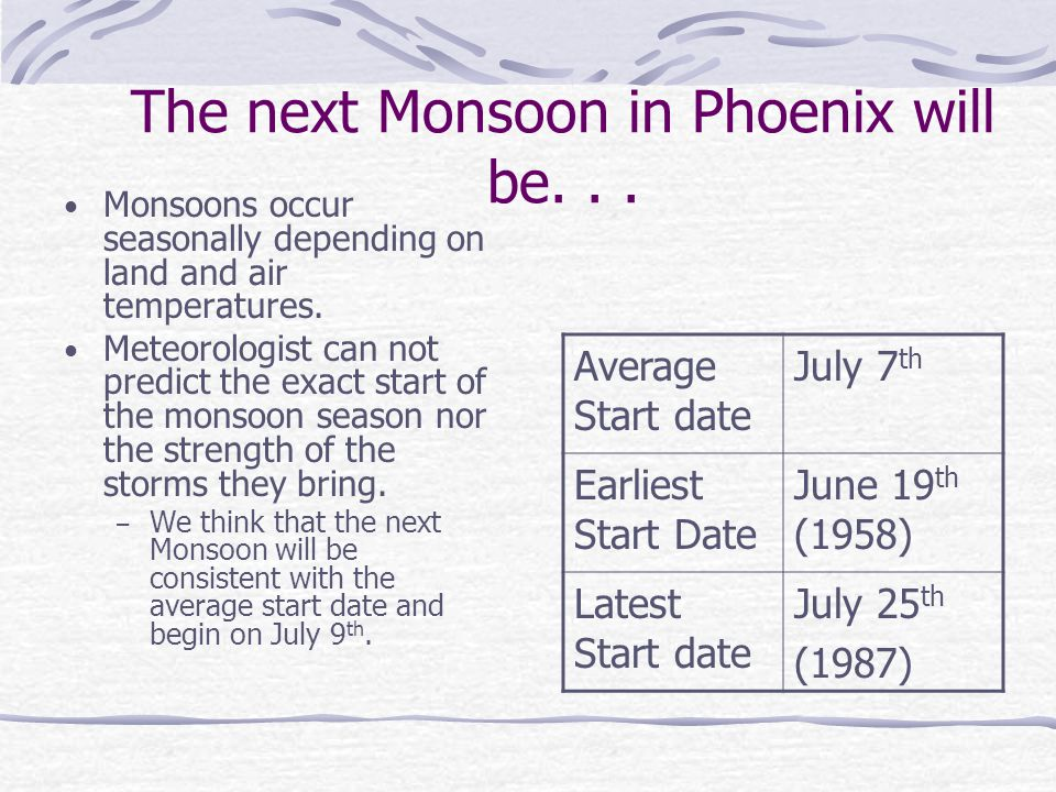 The next Monsoon in Phoenix will be... Monsoons occur seasonally depending on land and air temperatures. Meteorologist can not predict the exact start