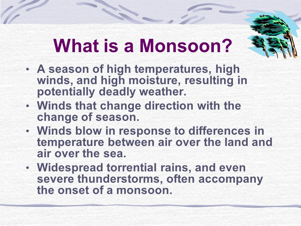 What is a Monsoon? A season of high temperatures, high winds, and high moisture, resulting in potentially deadly weather. Winds that change direction