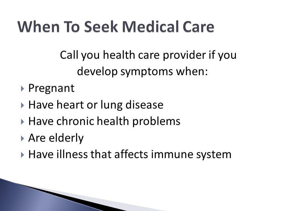 Call you health care provider if you develop symptoms when: Pregnant Have heart or lung disease Have chronic health problems Are elderly Have illness that affects immune system