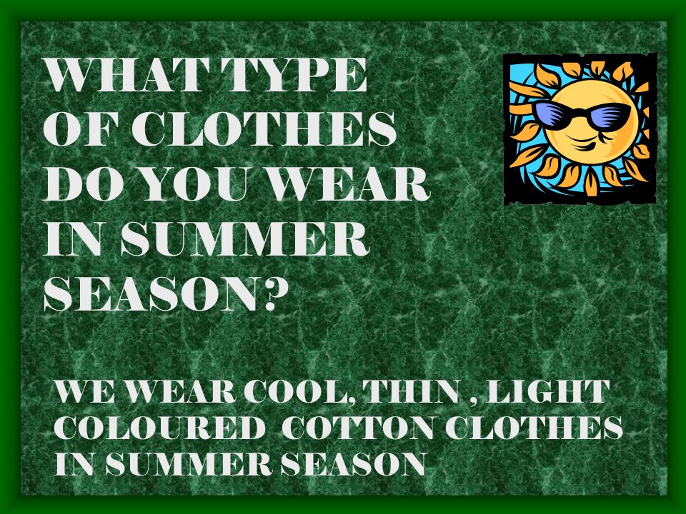 WHY DO WE WEAR CLOTHES? WE WEAR CLOTHES TO PROTECT OUR BODY FROM HEAT, COLD,RAIN AND WIND