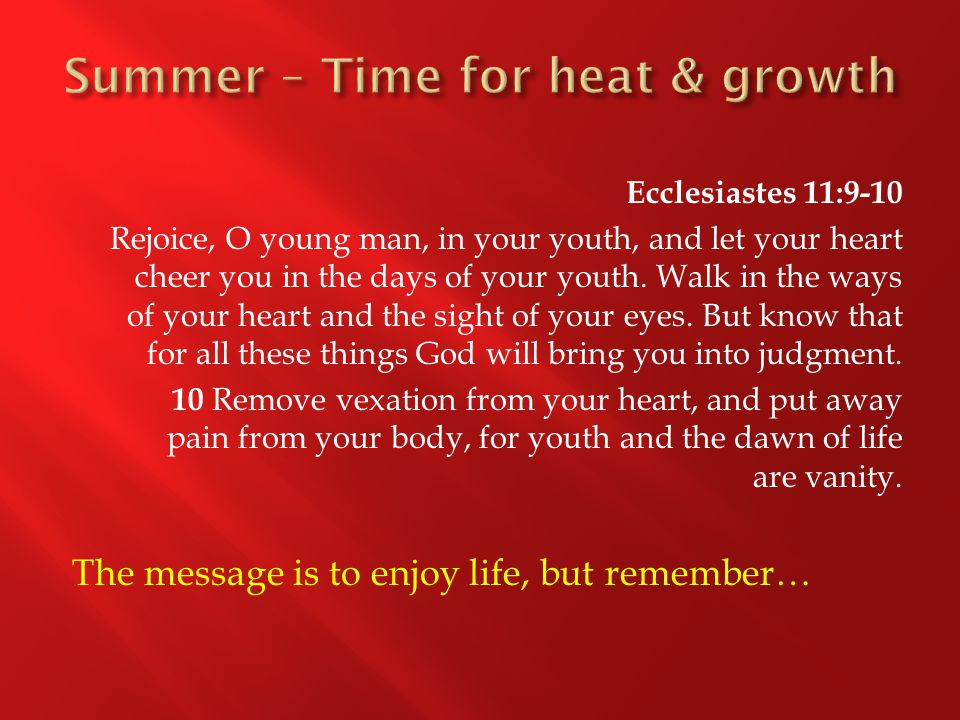 Ecclesiastes 11:9-10 Rejoice, O young man, in your youth, and let your heart cheer you in the days of your youth.