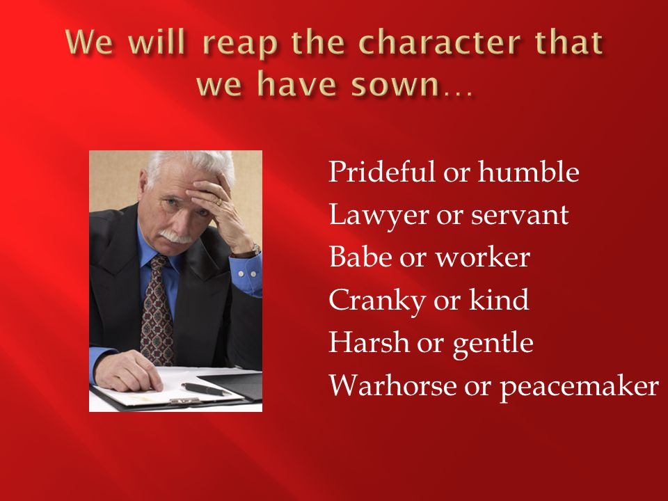 Prideful or humble Lawyer or servant Babe or worker Cranky or kind Harsh or gentle Warhorse or peacemaker