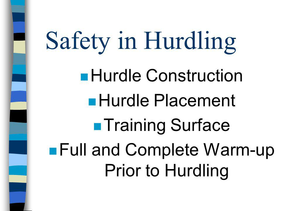 Safety in Hurdling n Hurdle Construction n Hurdle Placement n Training Surface n Full and Complete Warm-up Prior to Hurdling