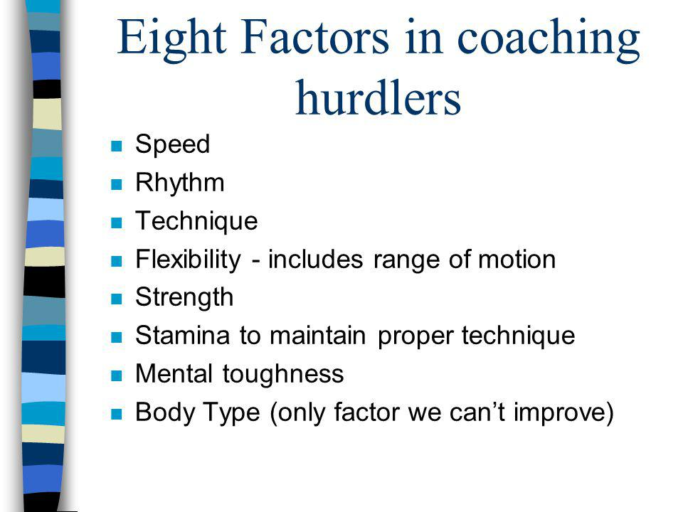 Eight Factors in coaching hurdlers n Speed n Rhythm n Technique n Flexibility - includes range of motion n Strength n Stamina to maintain proper techn