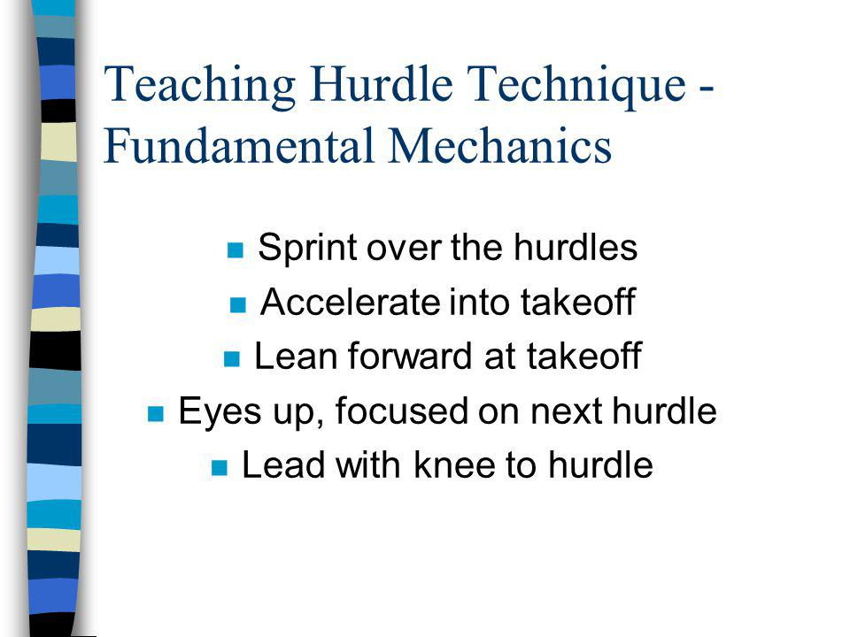 Teaching Hurdle Technique - Fundamental Mechanics n Sprint over the hurdles n Accelerate into takeoff n Lean forward at takeoff n Eyes up, focused on