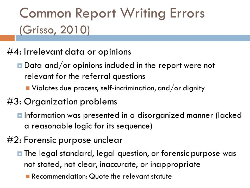 Common Report Writing Errors (Grisso, 2010) #4: Irrelevant data or opinions Data and/or opinions included in the report were not relevant for the refe