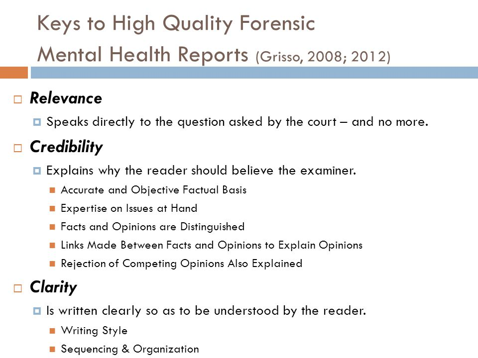 Keys to High Quality Forensic Mental Health Reports (Grisso, 2008; 2012) Relevance Speaks directly to the question asked by the court – and no more. C
