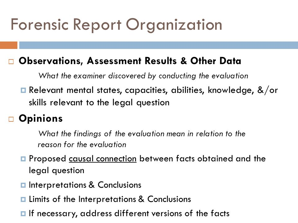 Forensic Report Organization Observations, Assessment Results & Other Data What the examiner discovered by conducting the evaluation Relevant mental s