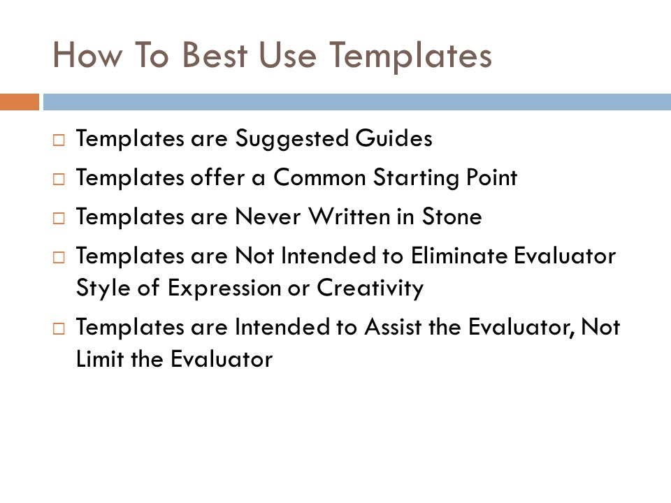 How To Best Use Templates Templates are Suggested Guides Templates offer a Common Starting Point Templates are Never Written in Stone Templates are No