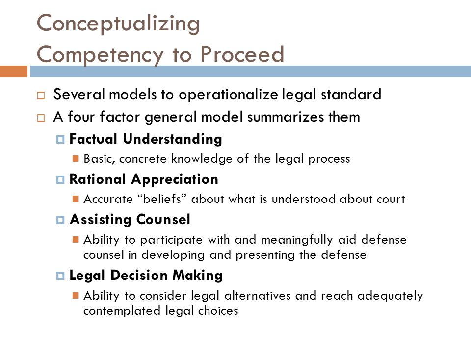 Conceptualizing Competency to Proceed Several models to operationalize legal standard A four factor general model summarizes them Factual Understandin