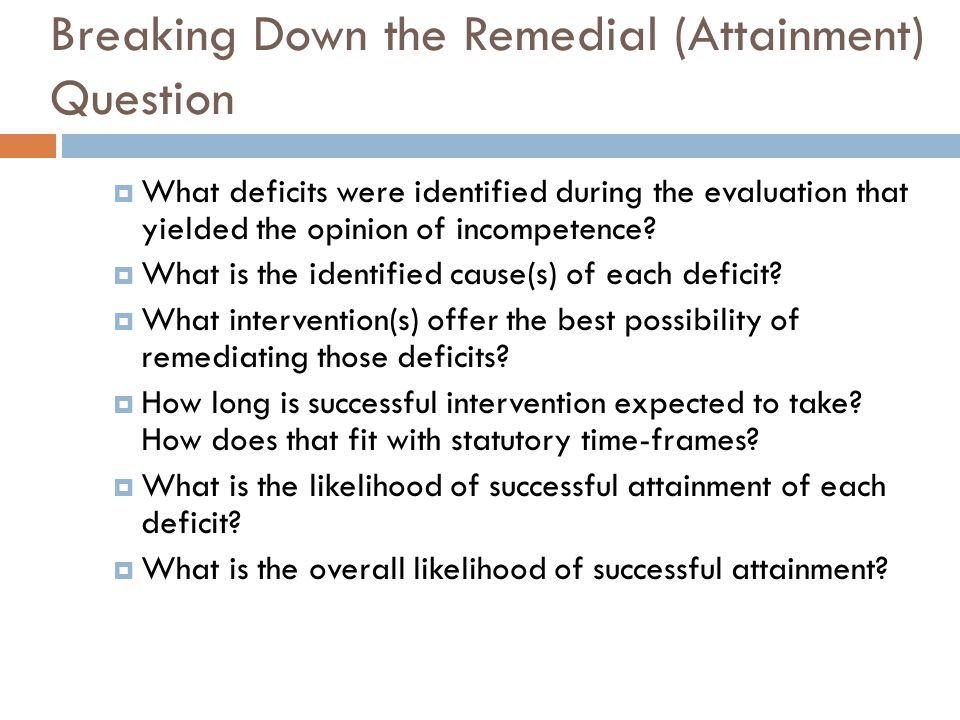 Breaking Down the Remedial (Attainment) Question What deficits were identified during the evaluation that yielded the opinion of incompetence? What is