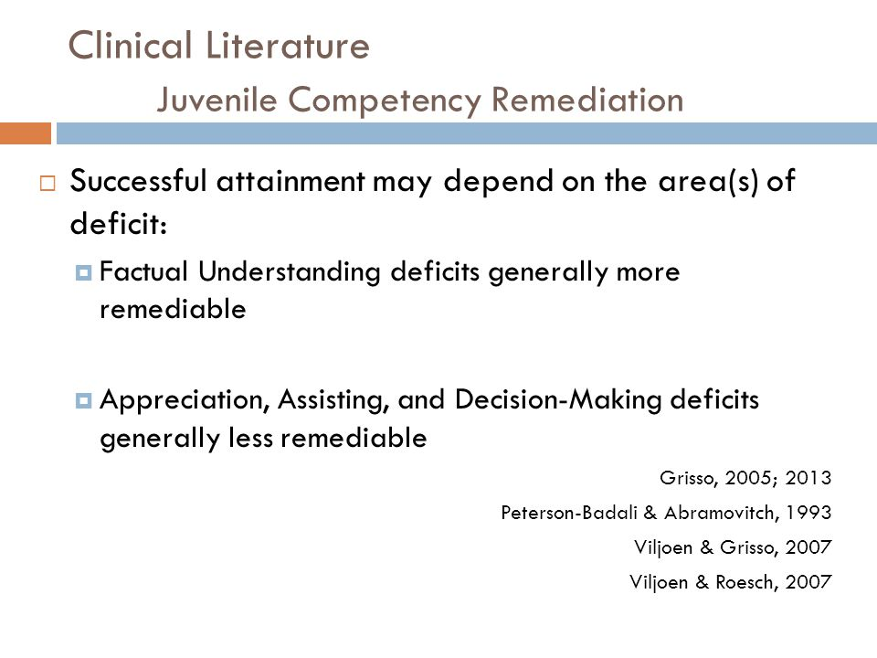Clinical Literature Juvenile Competency Remediation Successful attainment may depend on the area(s) of deficit: Factual Understanding deficits general