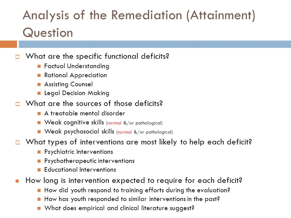 Analysis of the Remediation (Attainment) Question What are the specific functional deficits? Factual Understanding Rational Appreciation Assisting Cou