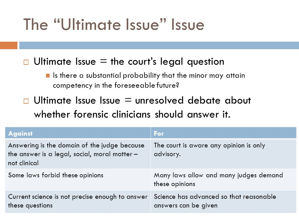 The Ultimate Issue Issue Ultimate Issue = the courts legal question Is there a substantial probability that the minor may attain competency in the for