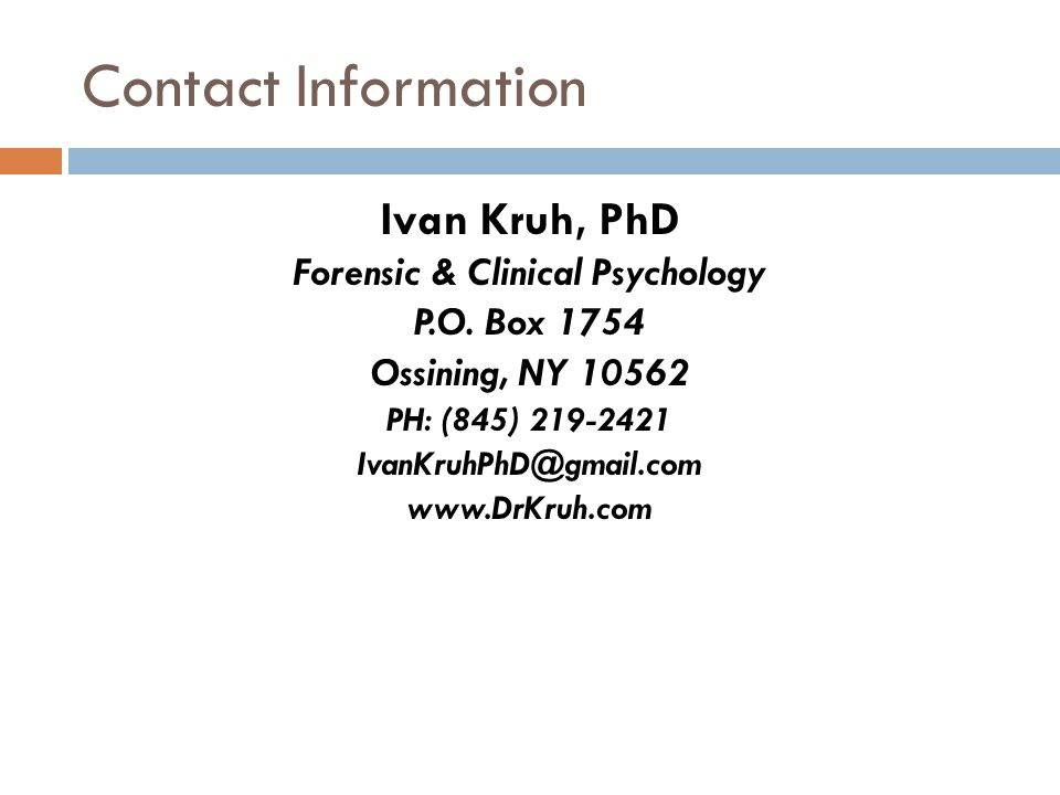 Contact Information Ivan Kruh, PhD Forensic & Clinical Psychology P.O. Box 1754 Ossining, NY 10562 PH: (845) 219-2421 IvanKruhPhD@gmail.com www.DrKruh