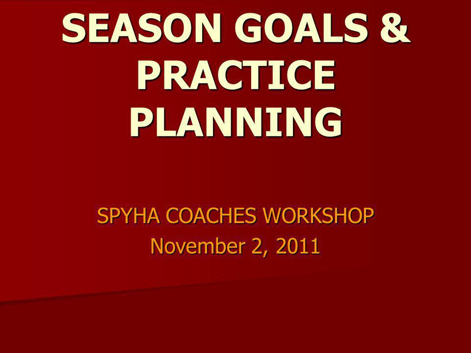 SEASON GOALS & PRACTICE PLANNING SPYHA COACHES WORKSHOP November 2, 2011