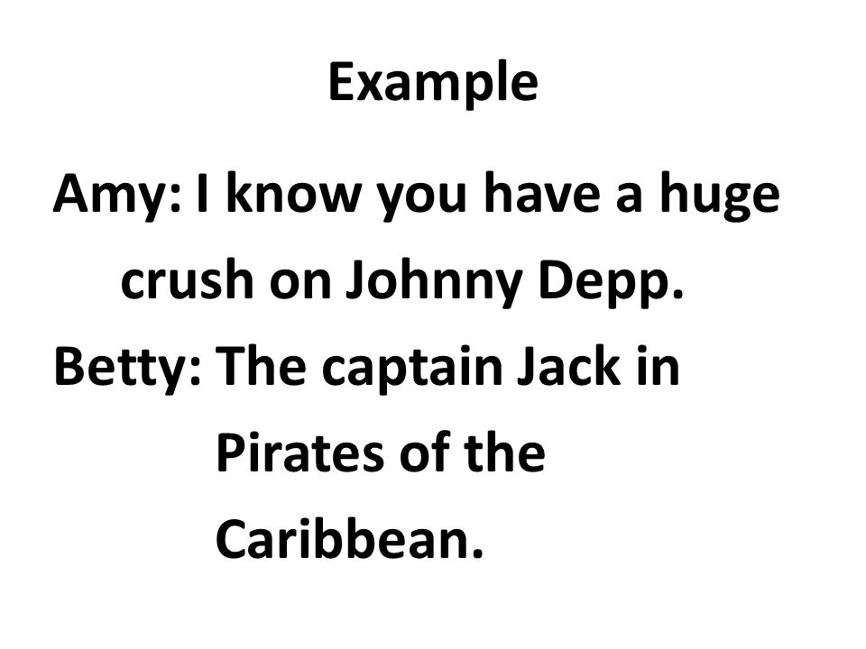 Example Amy: I know you have a huge crush on Johnny Depp.