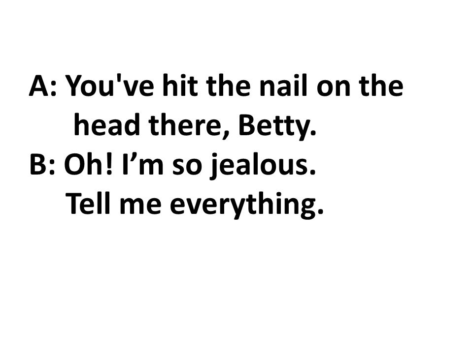 A: You ve hit the nail on the head there, Betty. B: Oh! Im so jealous. Tell me everything.