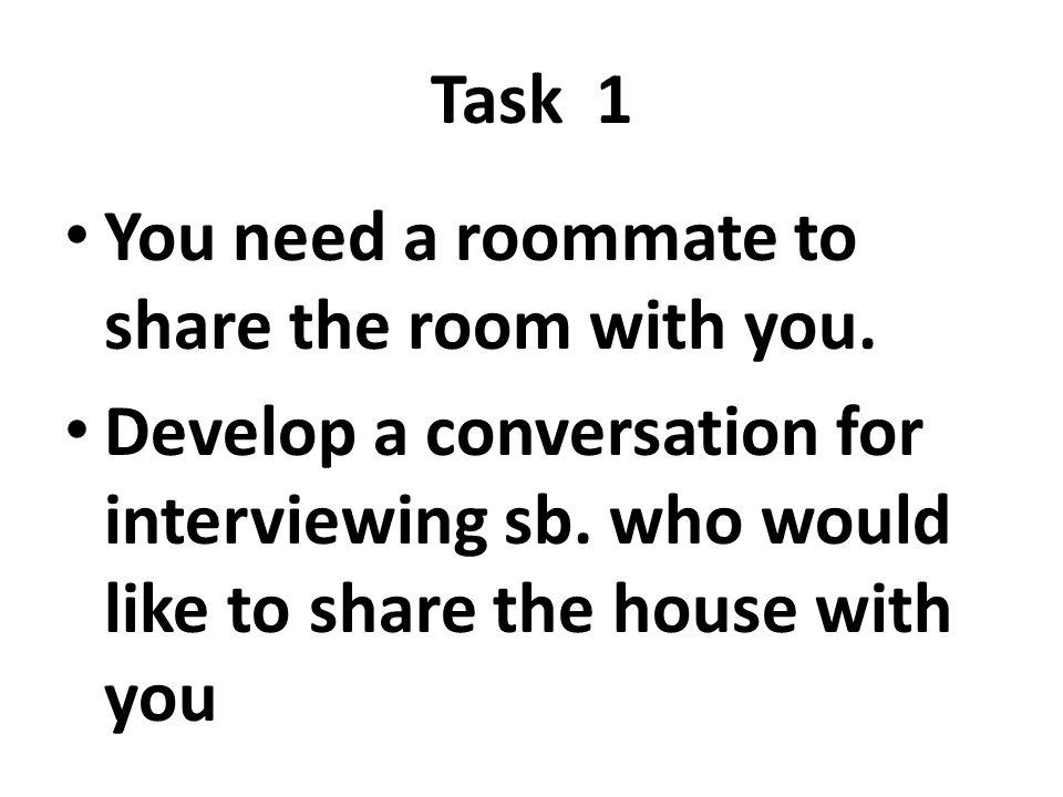 Task 1 You need a roommate to share the room with you. Develop a conversation for interviewing sb. who would like to share the house with you