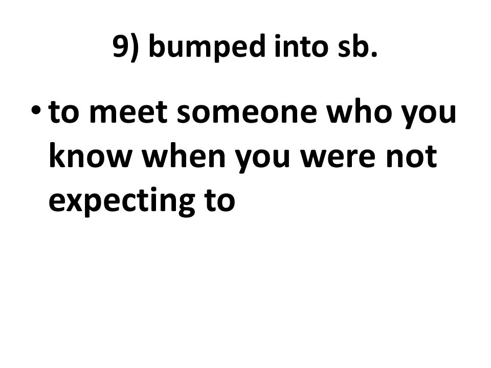 9) bumped into sb. to meet someone who you know when you were not expecting to