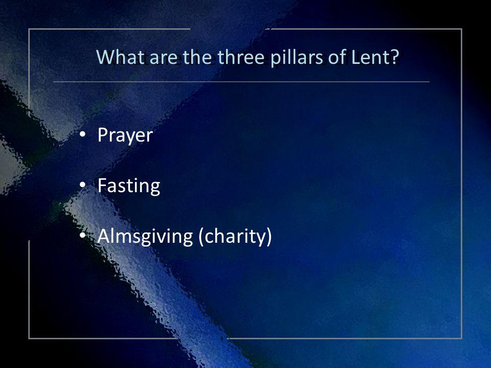 Click Title Prayer Fasting Almsgiving (charity) Prayer Fasting Almsgiving (charity) What are the three pillars of Lent?