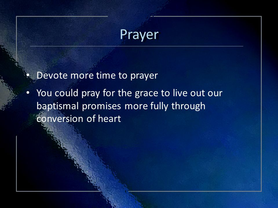 Click Title Devote more time to prayer You could pray for the grace to live out our baptismal promises more fully through conversion of heart Devote more time to prayer You could pray for the grace to live out our baptismal promises more fully through conversion of heart Prayer