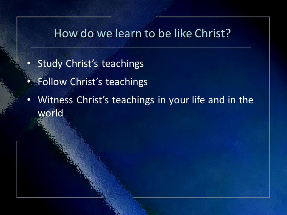 Click Title Study Christs teachings Follow Christs teachings Witness Christs teachings in your life and in the world Study Christs teachings Follow Christs teachings Witness Christs teachings in your life and in the world How do we learn to be like Christ?