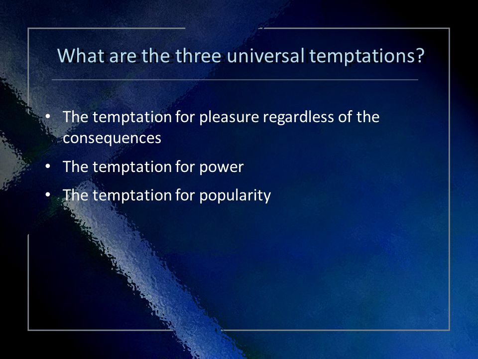 Click Title The temptation for pleasure regardless of the consequences The temptation for power The temptation for popularity The temptation for pleasure regardless of the consequences The temptation for power The temptation for popularity What are the three universal temptations?