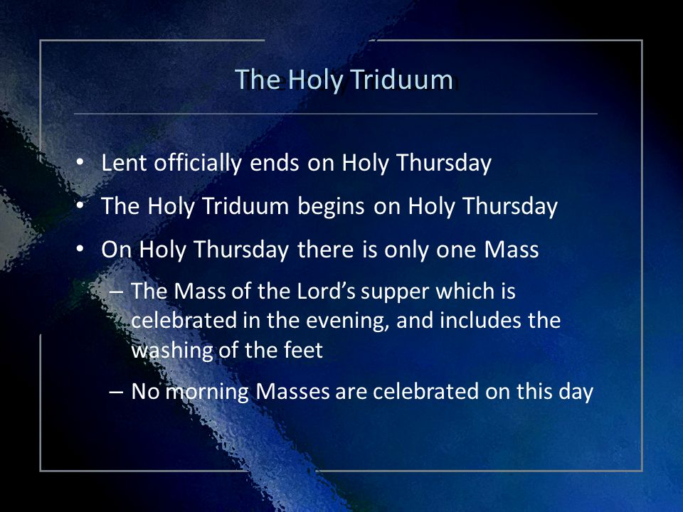 Click Title Lent officially ends on Holy Thursday The Holy Triduum begins on Holy Thursday On Holy Thursday there is only one Mass – The Mass of the Lords supper which is celebrated in the evening, and includes the washing of the feet – No morning Masses are celebrated on this day Lent officially ends on Holy Thursday The Holy Triduum begins on Holy Thursday On Holy Thursday there is only one Mass – The Mass of the Lords supper which is celebrated in the evening, and includes the washing of the feet – No morning Masses are celebrated on this day The Holy Triduum