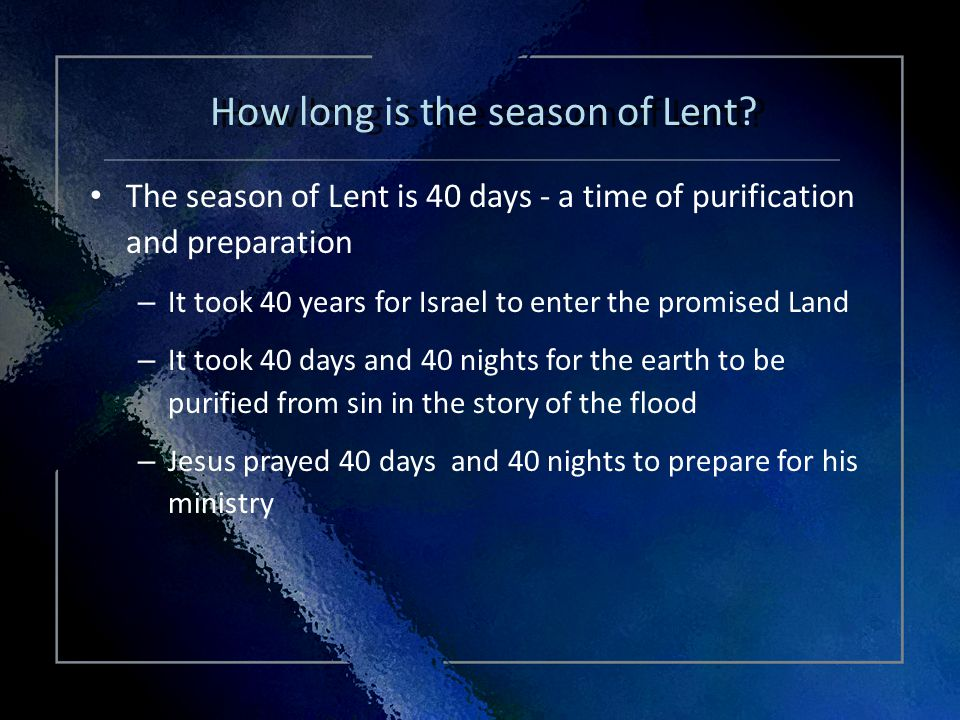 Click Title The season of Lent is 40 days - a time of purification and preparation – It took 40 years for Israel to enter the promised Land – It took 40 days and 40 nights for the earth to be purified from sin in the story of the flood – Jesus prayed 40 days and 40 nights to prepare for his ministry The season of Lent is 40 days - a time of purification and preparation – It took 40 years for Israel to enter the promised Land – It took 40 days and 40 nights for the earth to be purified from sin in the story of the flood – Jesus prayed 40 days and 40 nights to prepare for his ministry How long is the season of Lent?