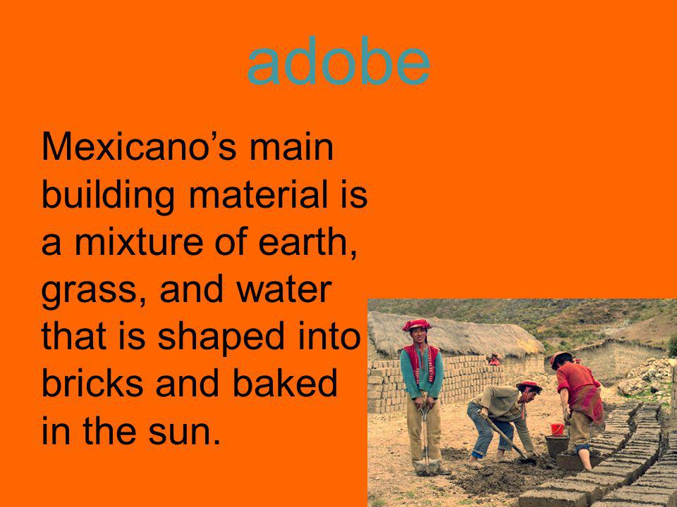 adobe Mexicanos main building material is a mixture of earth, grass, and water that is shaped into bricks and baked in the sun.