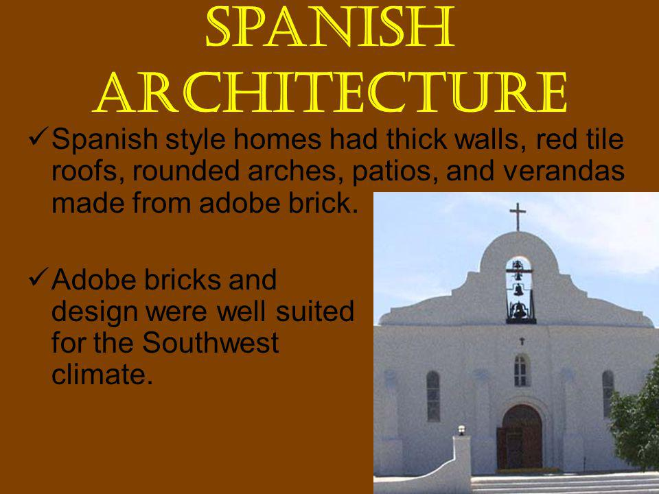 Spanish Architecture Spanish style homes had thick walls, red tile roofs, rounded arches, patios, and verandas made from adobe brick.