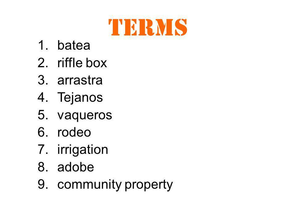 Terms 1.batea 2.riffle box 3.arrastra 4.Tejanos 5.vaqueros 6.rodeo 7.irrigation 8.adobe 9.community property