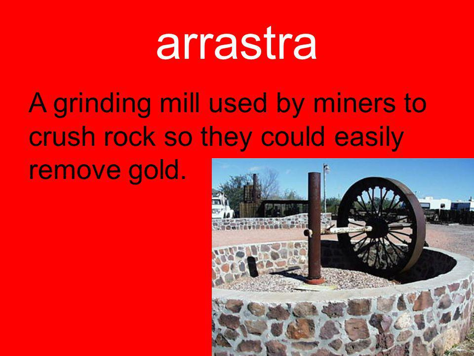 arrastra A grinding mill used by miners to crush rock so they could easily remove gold.
