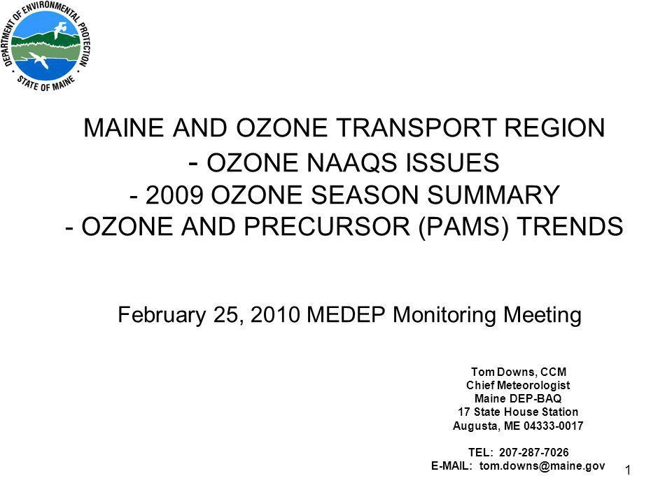 1 MAINE AND OZONE TRANSPORT REGION - OZONE NAAQS ISSUES - 2009 OZONE SEASON SUMMARY - OZONE AND PRECURSOR (PAMS) TRENDS February 25, 2010 MEDEP Monitoring Meeting Tom Downs, CCM Chief Meteorologist Maine DEP-BAQ 17 State House Station Augusta, ME 04333-0017 TEL: 207-287-7026 E-MAIL: tom.downs@maine.gov