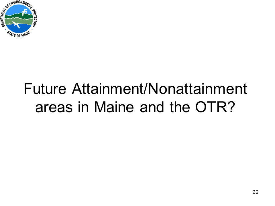 22 Future Attainment/Nonattainment areas in Maine and the OTR?