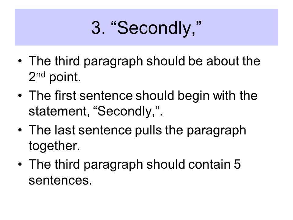 3. Secondly, The third paragraph should be about the 2 nd point. The first sentence should begin with the statement, Secondly,. The last sentence pull