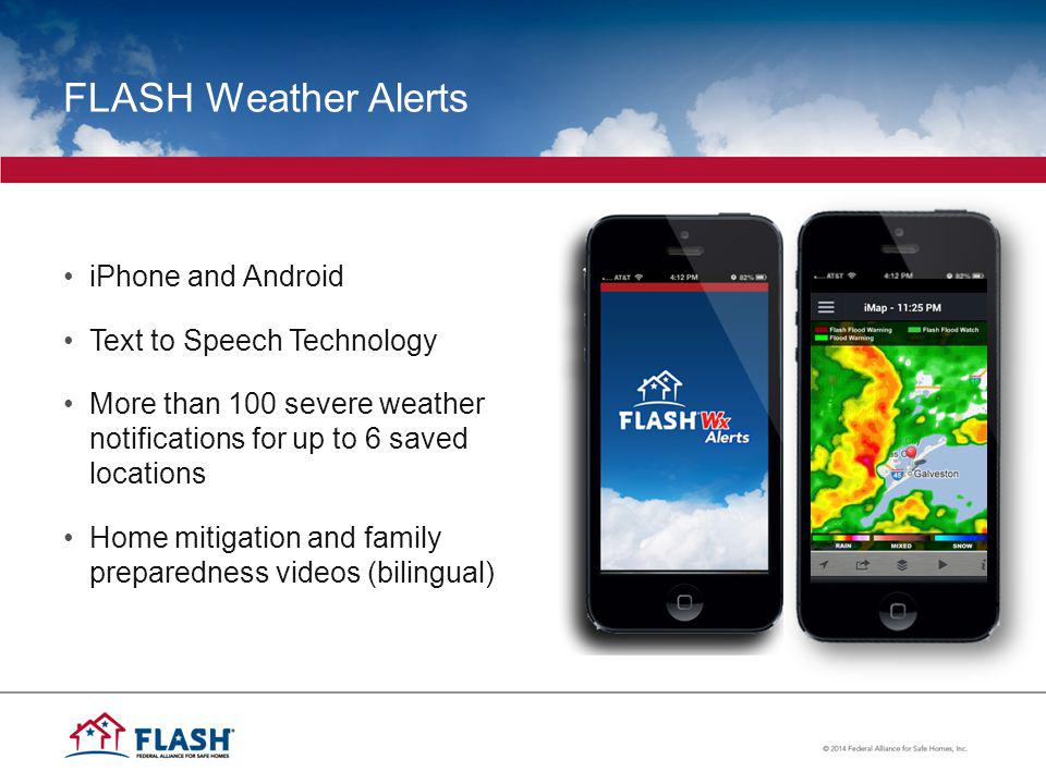 FLASH Weather Alerts iPhone and Android Text to Speech Technology More than 100 severe weather notifications for up to 6 saved locations Home mitigation and family preparedness videos (bilingual)