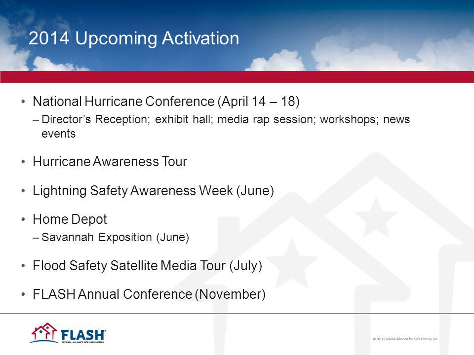 2014 Upcoming Activation National Hurricane Conference (April 14 – 18) –Directors Reception; exhibit hall; media rap session; workshops; news events Hurricane Awareness Tour Lightning Safety Awareness Week (June) Home Depot –Savannah Exposition (June) Flood Safety Satellite Media Tour (July) FLASH Annual Conference (November)