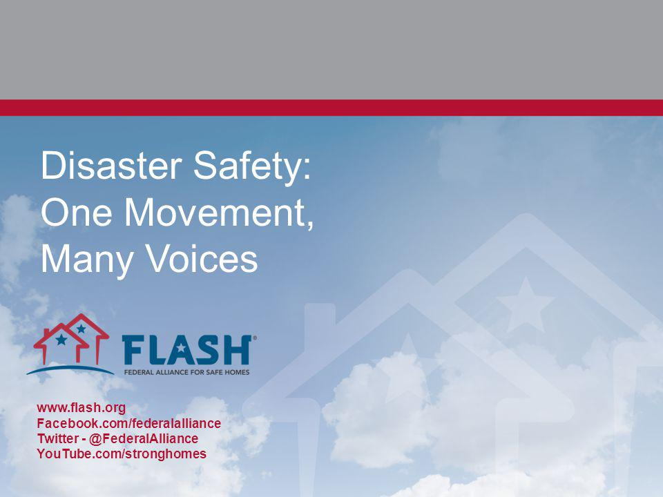 Disaster Safety: One Movement, Many Voices www.flash.org Facebook.com/federalalliance Twitter - @FederalAlliance YouTube.com/stronghomes