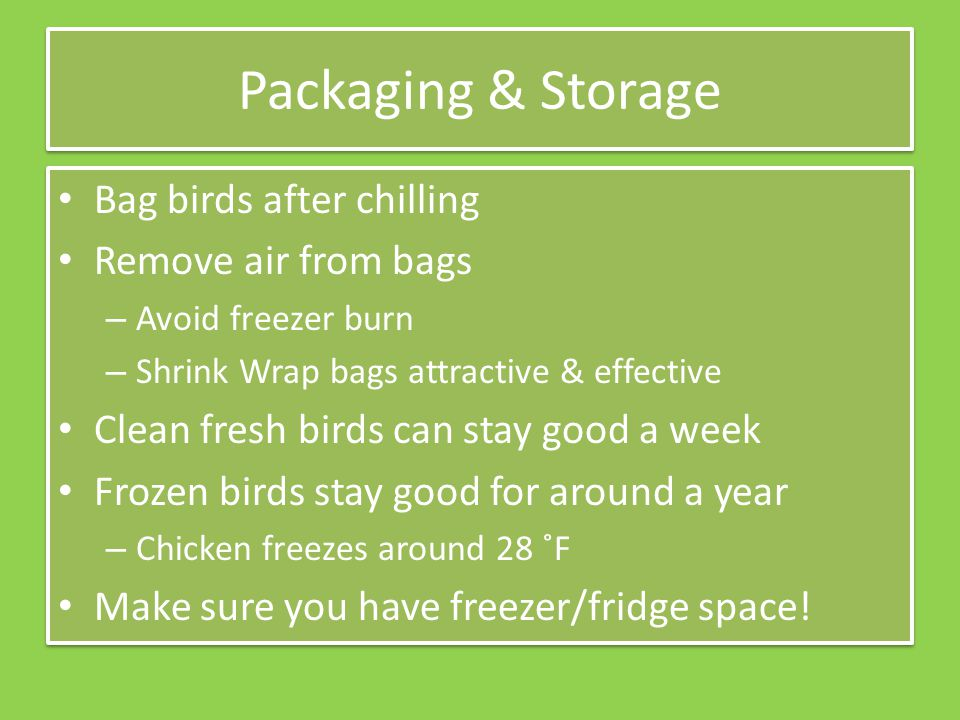 Packaging & Storage Bag birds after chilling Remove air from bags – Avoid freezer burn – Shrink Wrap bags attractive & effective Clean fresh birds can stay good a week Frozen birds stay good for around a year – Chicken freezes around 28 ˚F Make sure you have freezer/fridge space.