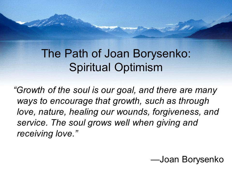 The Path of Joan Borysenko: Spiritual Optimism Growth of the soul is our goal, and there are many ways to encourage that growth, such as through love, nature, healing our wounds, forgiveness, and service.